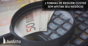 Artigo_Blog_Auditto_#23_7_formas_de_reduzir_custos_sem_afetar_seu_negócio
